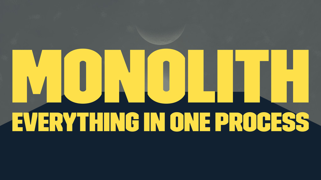 monolith everything in one process