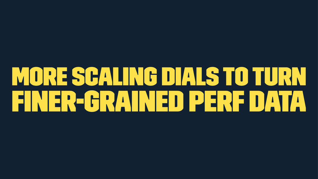 more scaling dials to turn finer-grained perf da...
