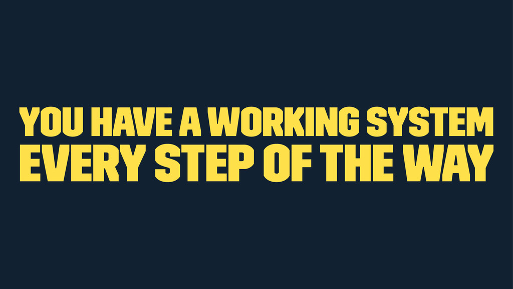 you have a working system every step of the way