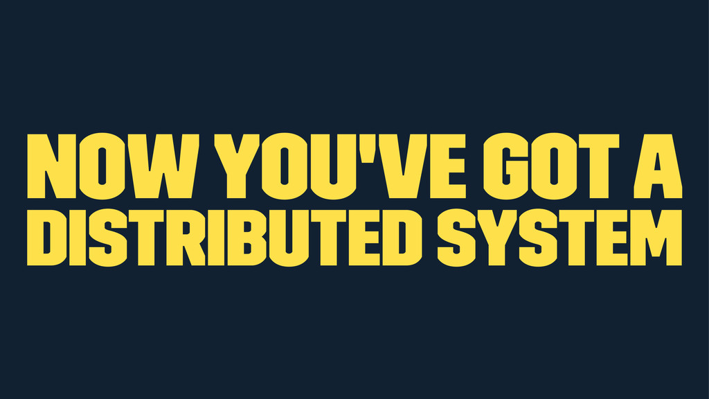 now you've got a distributed system