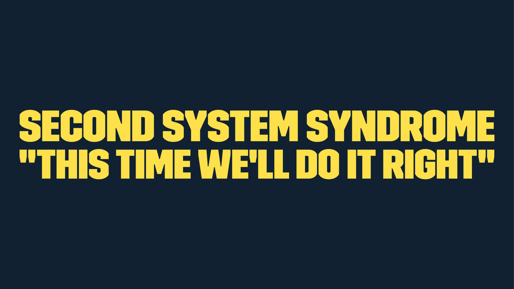 "Second system syndrome ""this time we'll do it r..."