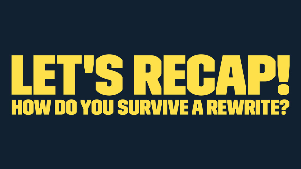 let's recap! how do you survive a rewrite?
