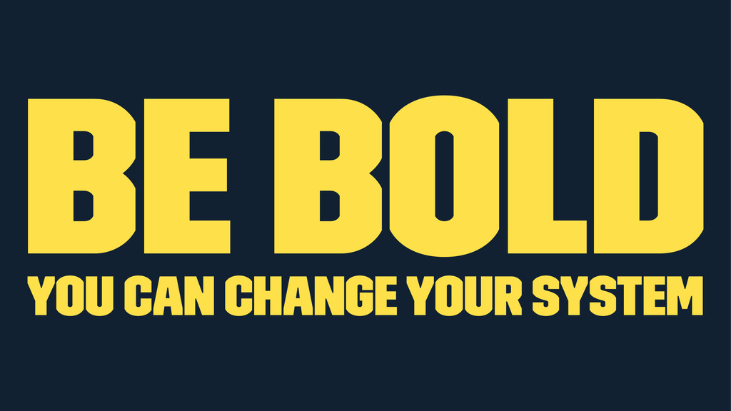 Be bold you can change your system
