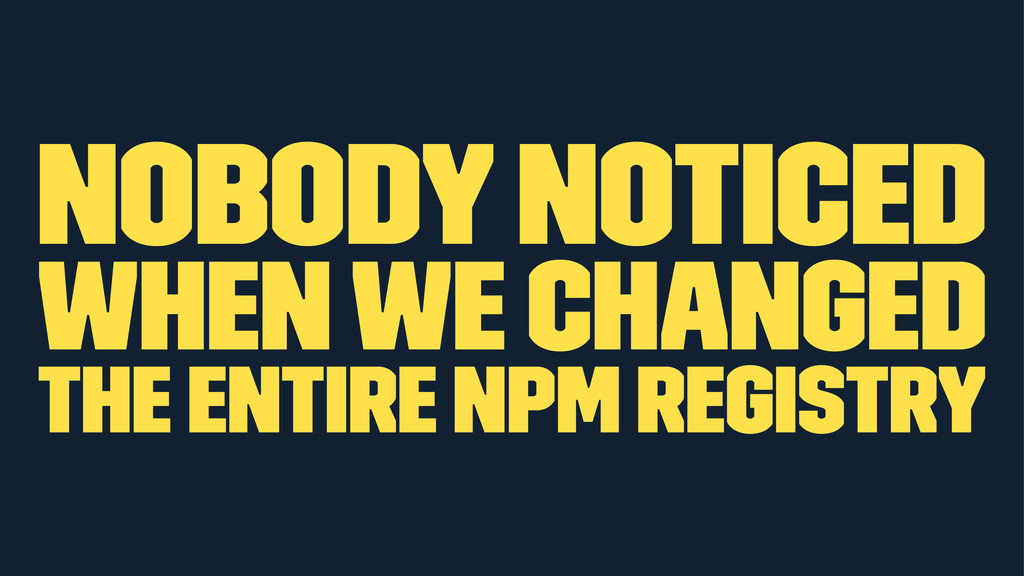 Nobody noticed when we changed the entire npm r...