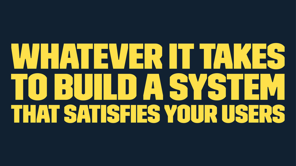 whatever it takes to build a system that satisfi...