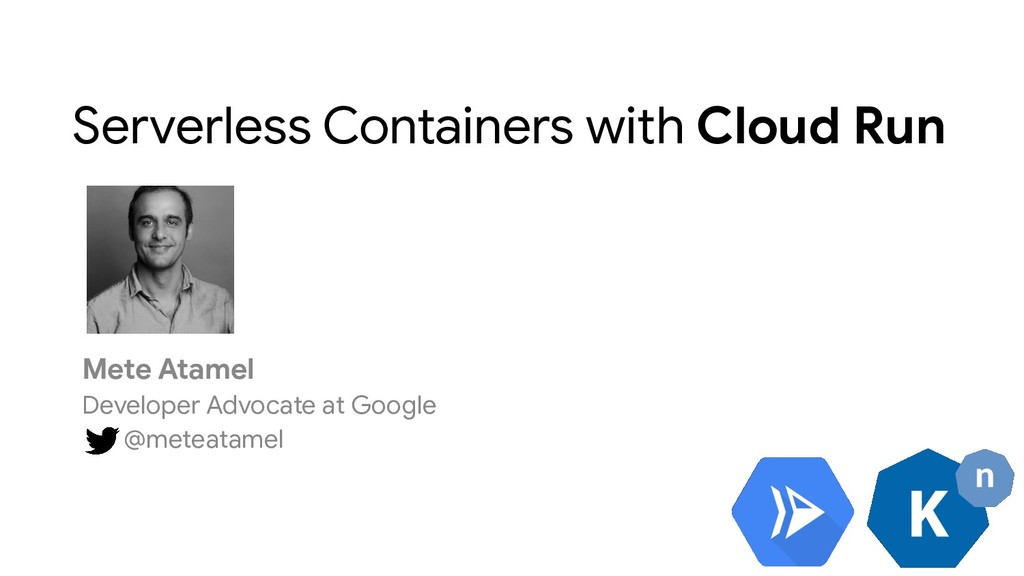 Serverless Containers with Cloud Run Mete Atame...