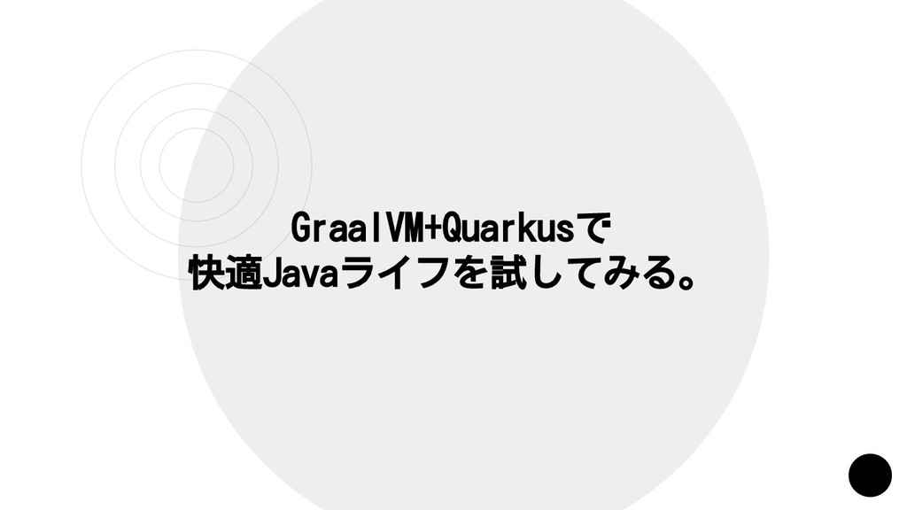 GraalVM+Quarkusで 快適Javaライフを試してみる。
