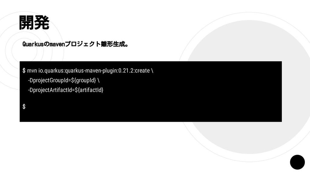 開発 Quarkusのmavenプロジェクト雛形生成。 $ mvn io.quarkus:qu...