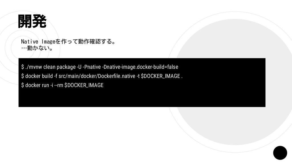 開発 Native Imageを作って動作確認する。 …動かない。 $ ./mvnw clea...