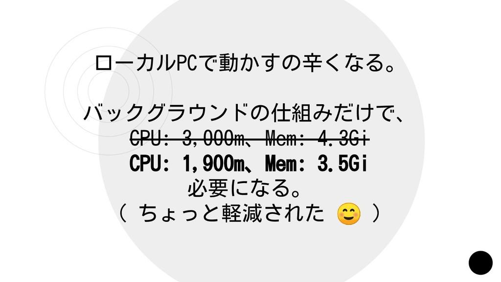 ローカルPCで動かすの辛くなる。 バックグラウンドの仕組みだけで、 CPU: 3,000m、M...