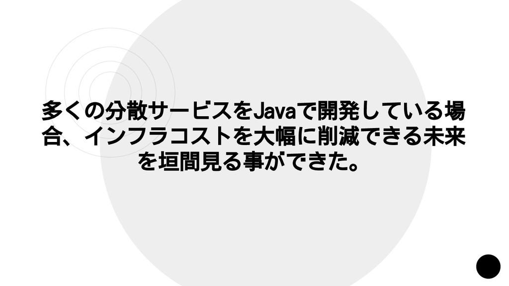 多くの分散サービスをJavaで開発している場 合、インフラコストを大幅に削減できる未来 を垣間...