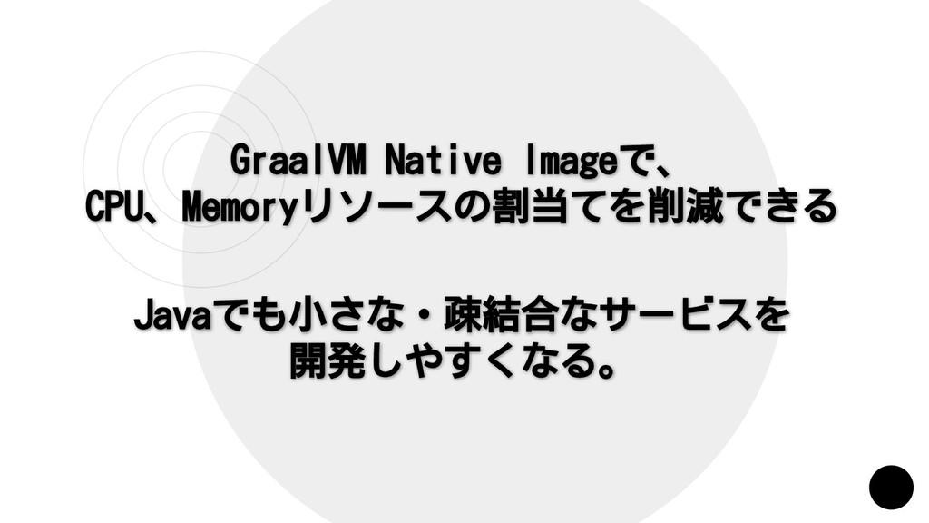 GraalVM Native Imageで、 CPU、Memoryリソースの割当てを削減できる...