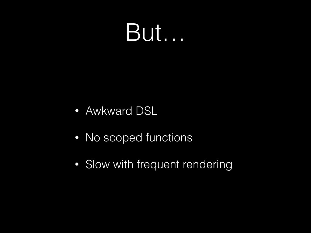 But… • Awkward DSL • No scoped functions • Slow...
