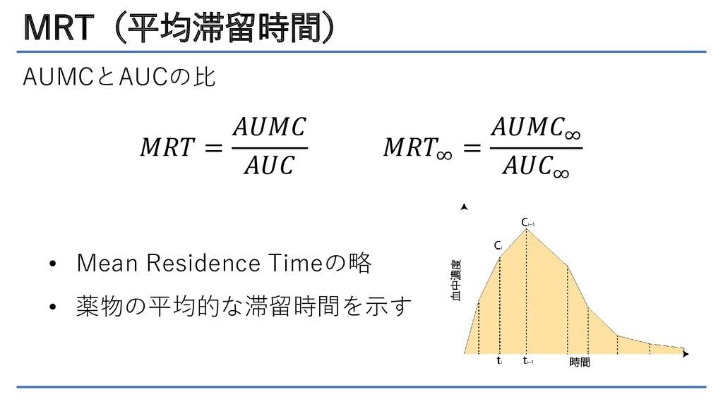 MRT(平均滞留時間) AUMCとAUCの比 𝑀𝑅𝑇 = 𝐴𝑈𝑀𝐶 𝐴𝑈𝐶 • Mean Re...