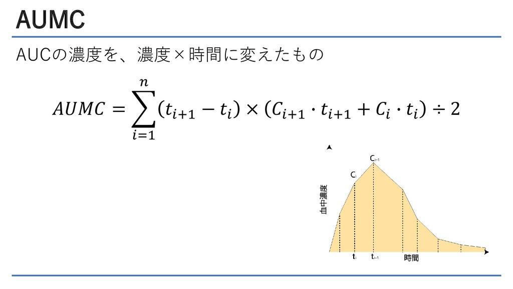 AUMC AUCの濃度を、濃度×時間に変えたもの 𝐴𝑈𝑀𝐶 =  𝑖=1 𝑛 𝑡𝑖+1 − ...
