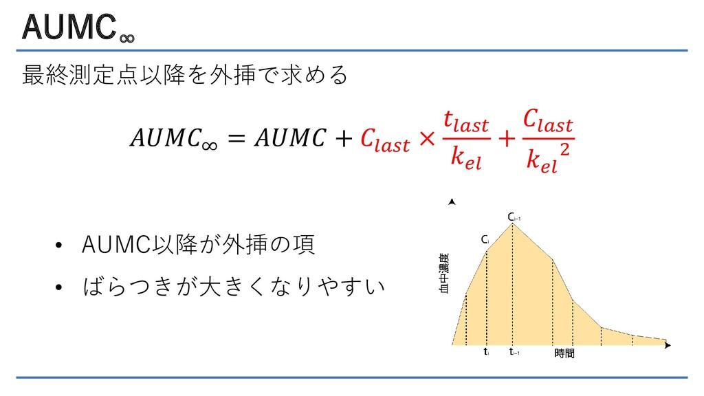 AUMC ∞ 最終測定点以降を外挿で求める 𝐴𝑈𝑀𝐶∞ = 𝐴𝑈𝑀𝐶 + 𝐶𝑙𝑎𝑠𝑡 × 𝑡𝑙...