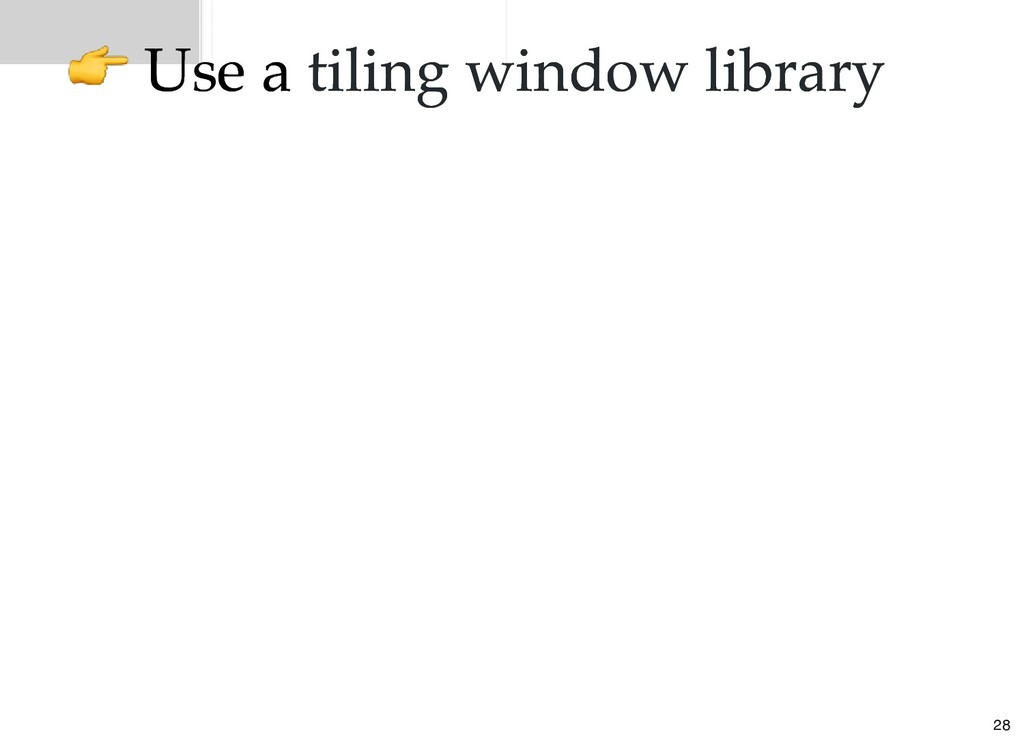 Use a Use a tiling window library tiling window...
