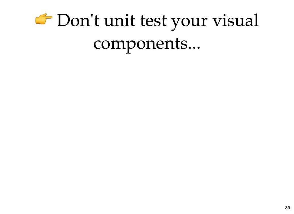 Don't unit test your visual Don't unit test you...