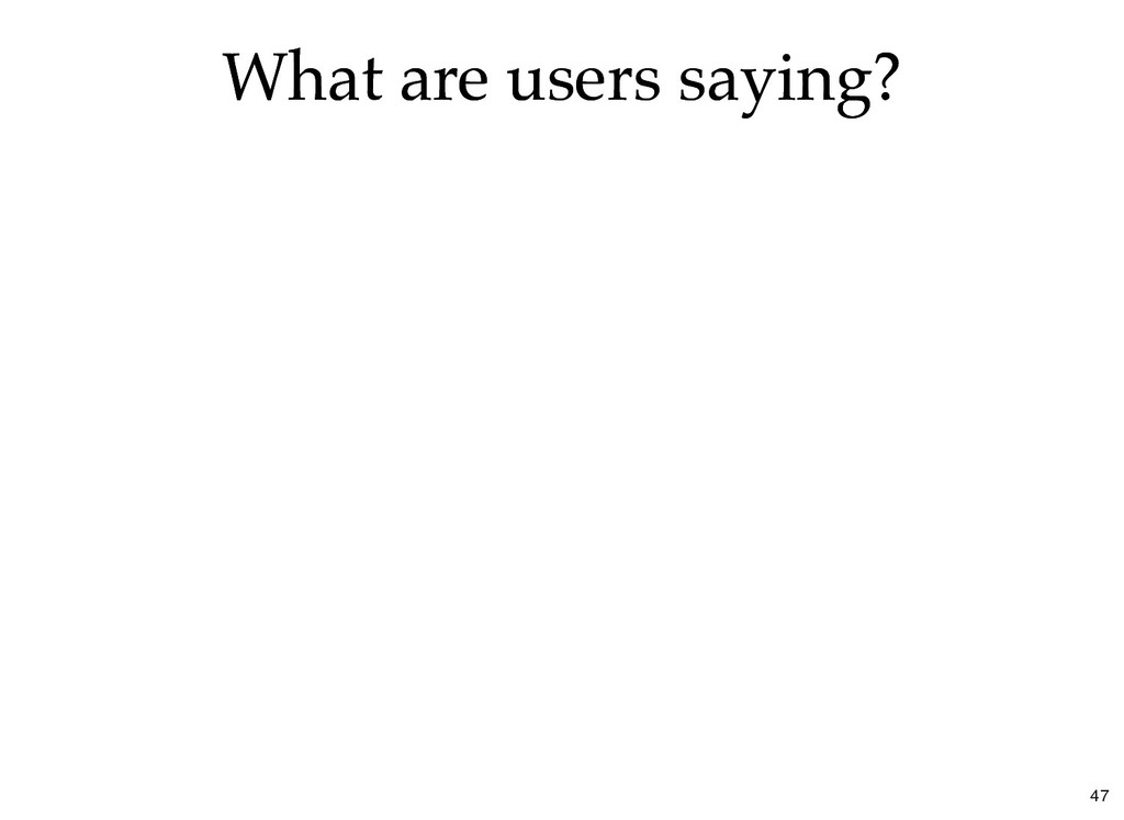 What are users saying? What are users saying? 47