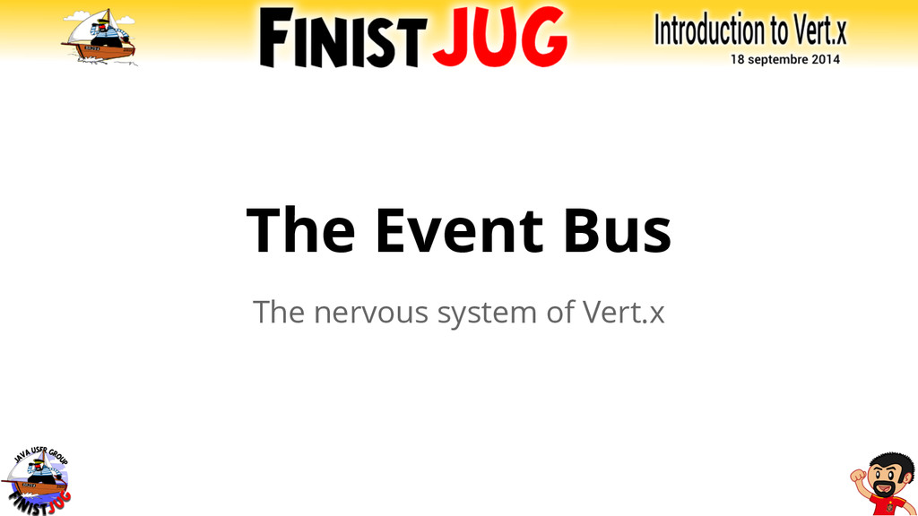 The Event Bus The nervous system of Vert.x