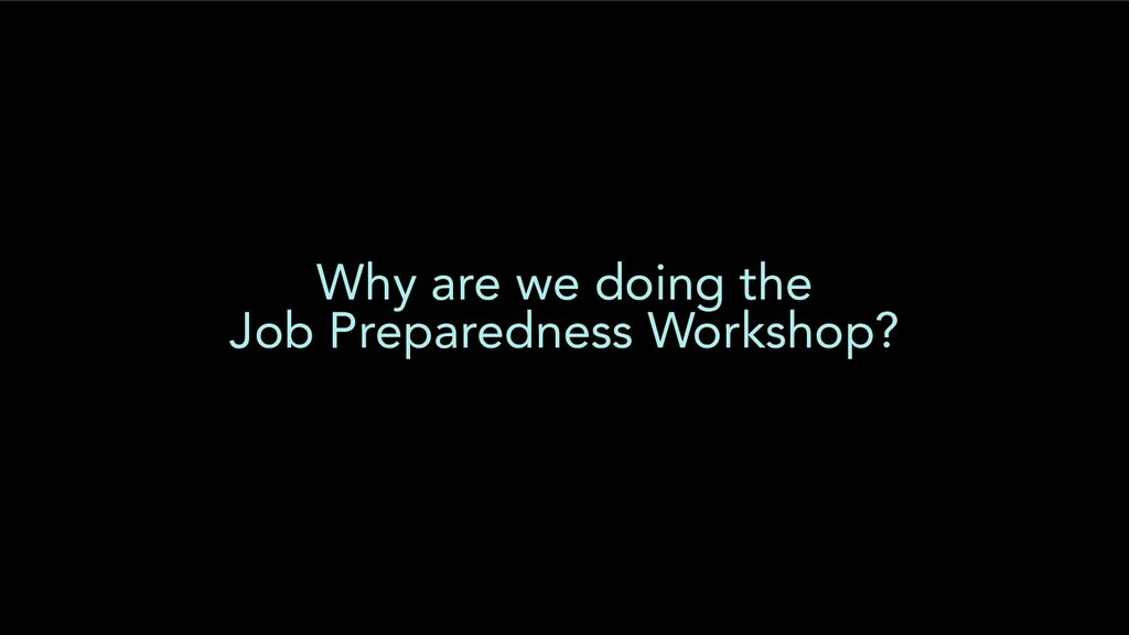 Why are we doing the Job Preparedness Workshop?