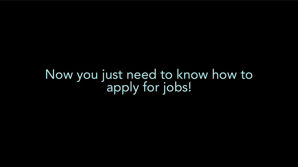 Now you just need to know how to apply for jobs!