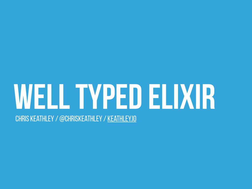 Well Typed Elixir Chris Keathley / @ChrisKeathl...