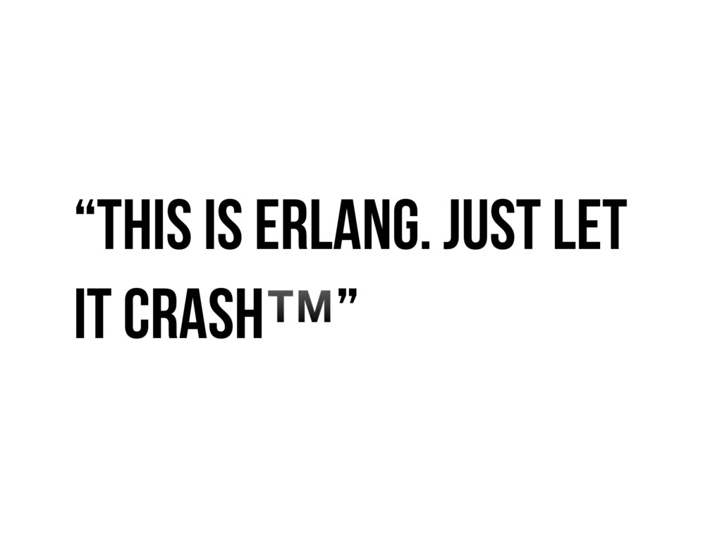 """""""This is Erlang. Just Let it Crash™"""""""