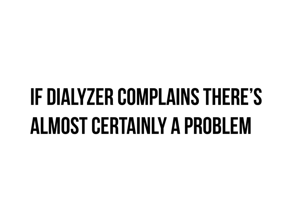 If Dialyzer complains there's almost certainly ...