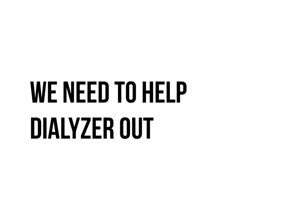 We need to help dialyzer out