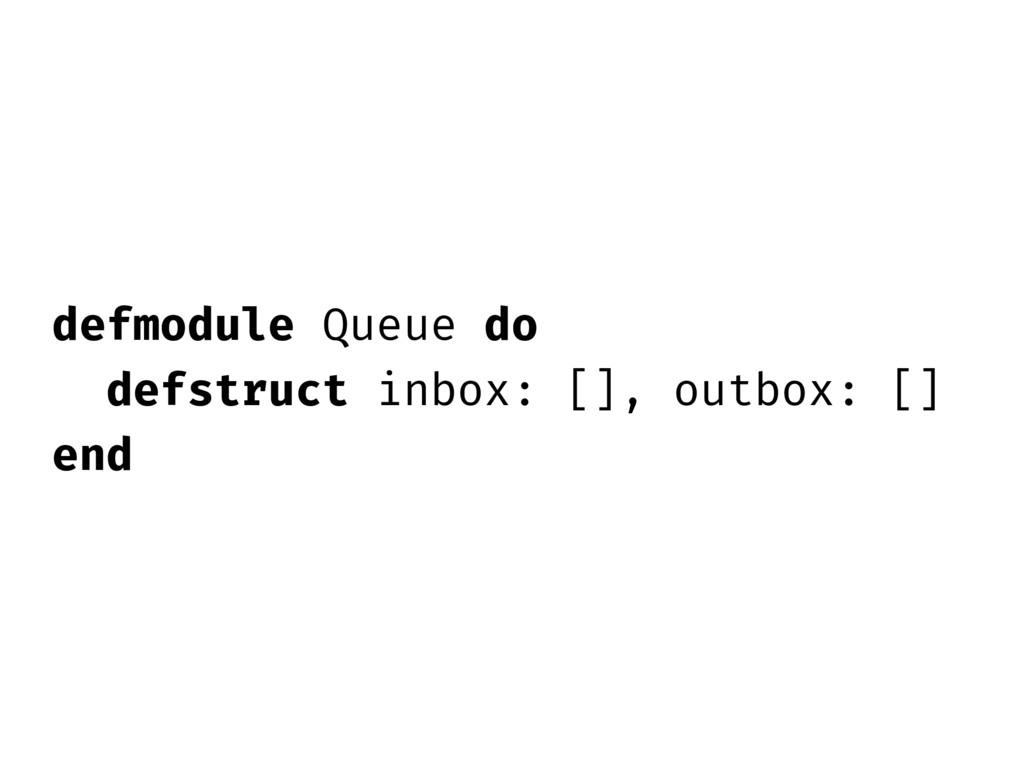 defmodule Queue do defstruct inbox: [], outbox:...