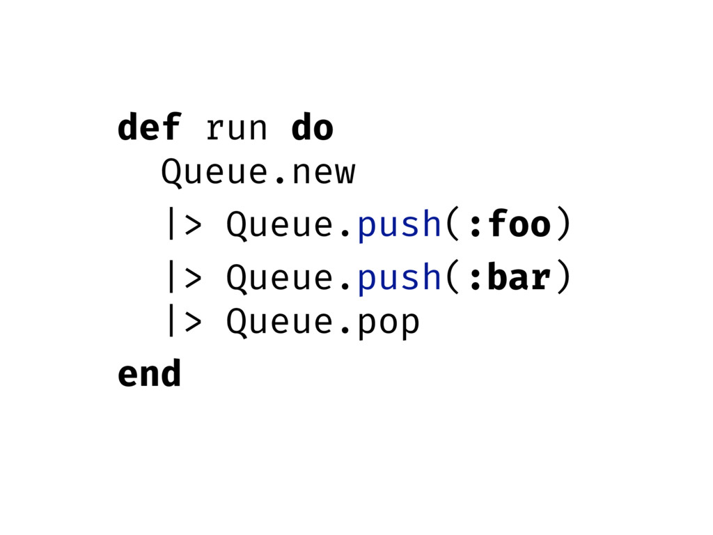 def run do Queue.new |> Queue.push(:foo) |> Que...
