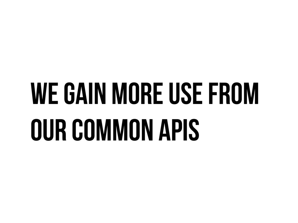 We gain more use from our common apis