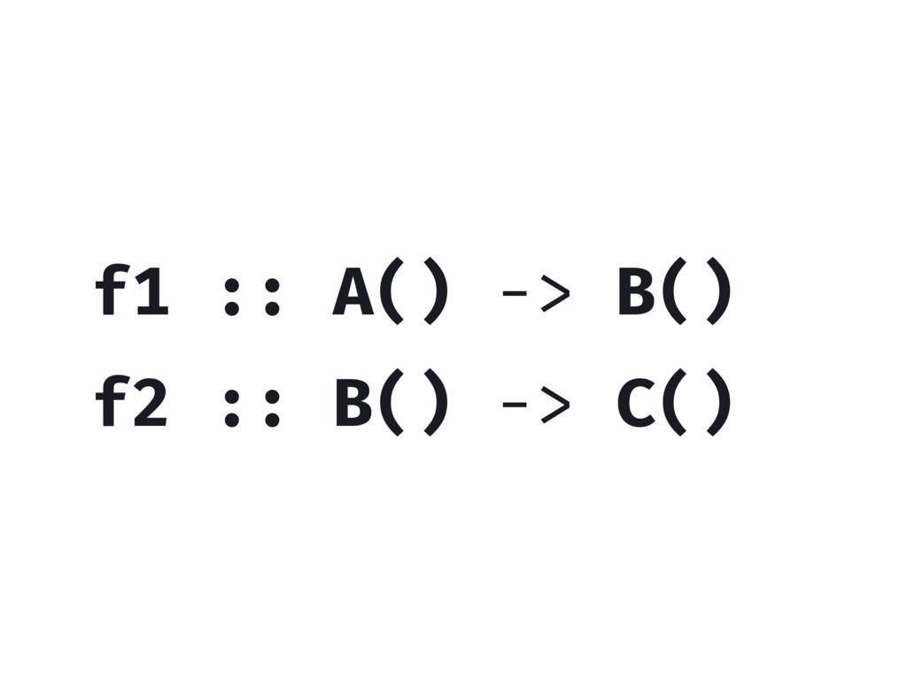 f2 :: B() -> C() f1 :: A() -> B()