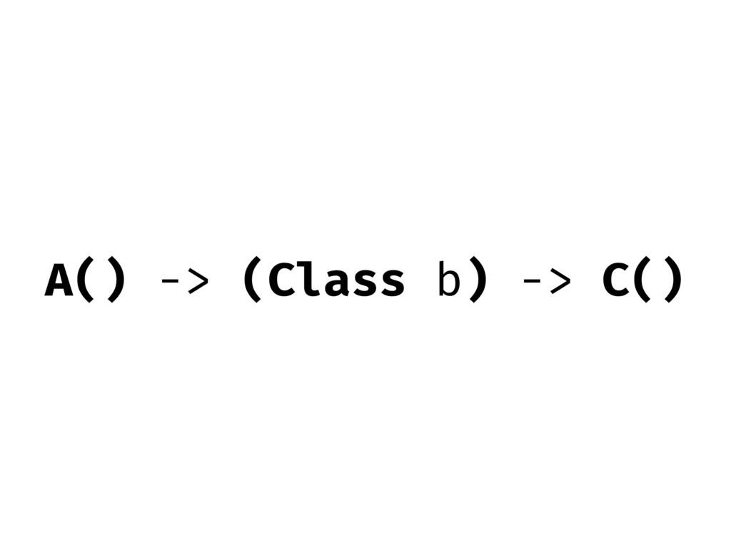 A() -> (Class b) -> C()