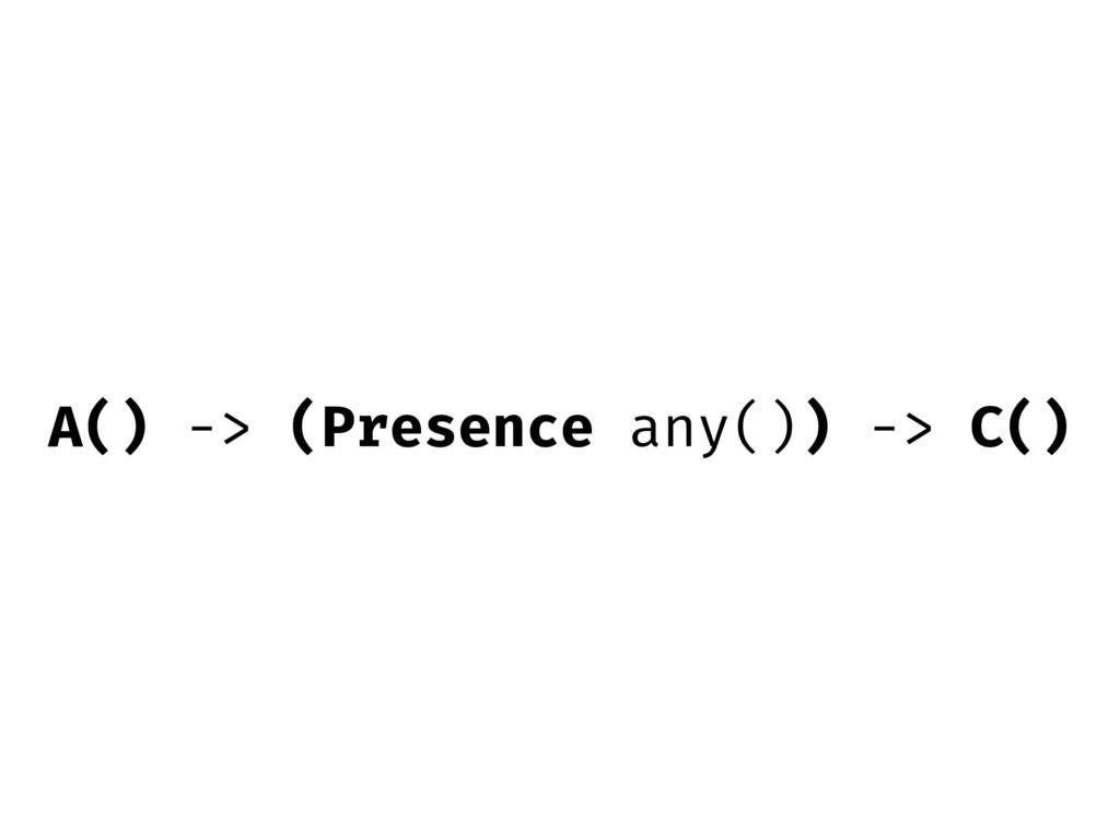 A() -> (Presence any()) -> C()