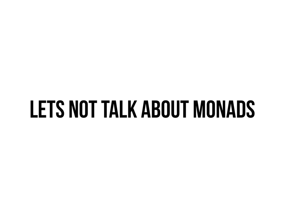 Lets not talk about monads