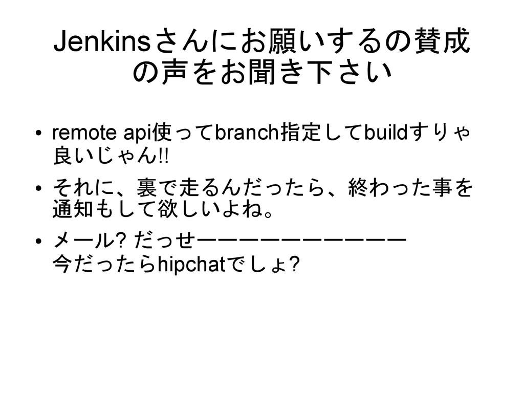 Jenkinsさんにお願いするの賛成 の声をお聞き下さい ● remote api使ってbra...