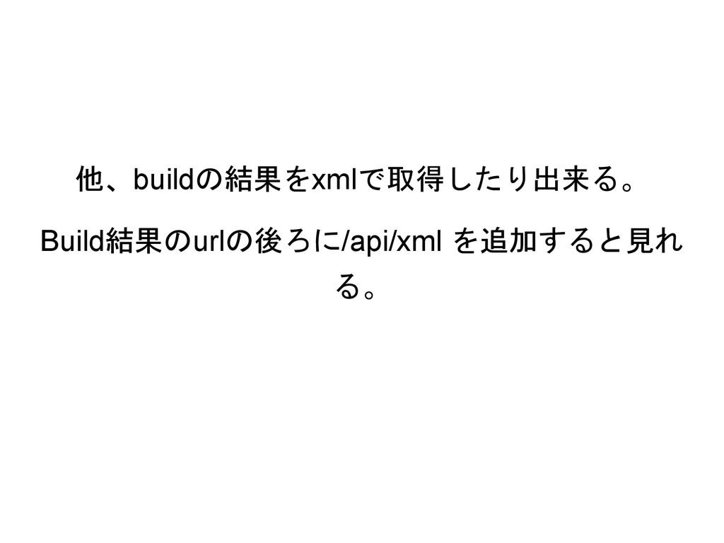 他、buildの結果をxmlで取得したり出来る。 Build結果のurlの後ろに/api/xm...