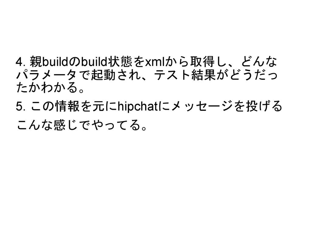 4. 親buildのbuild状態をxmlから取得し、どんな パラメータで起動され、テスト結果...