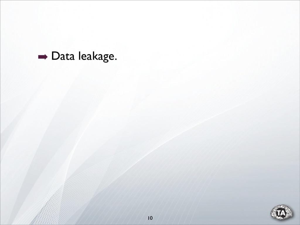 10 ➡ Data leakage.