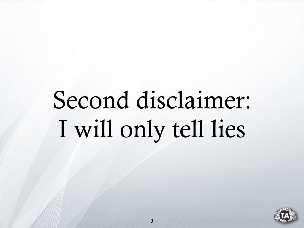 Second disclaimer: I will only tell lies 3