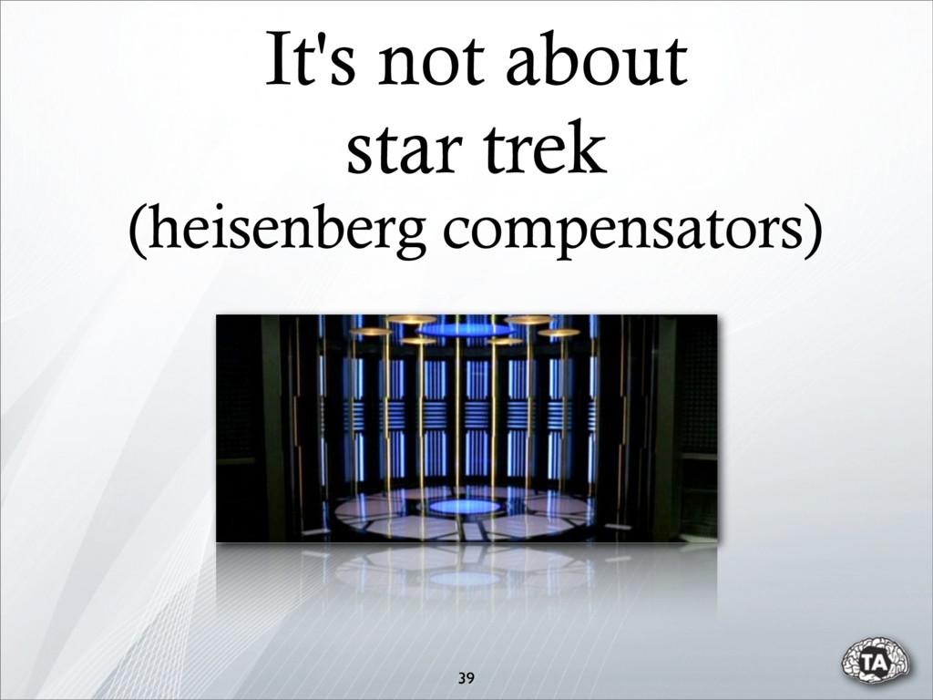 It's not about star trek (heisenberg compensato...