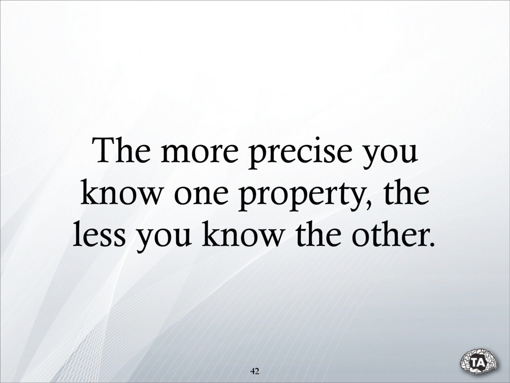The more precise you know one property, the les...