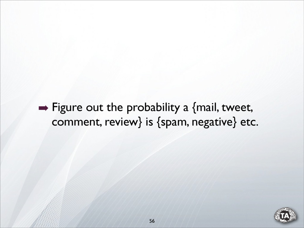 56 ➡ Figure out the probability a {mail, tweet,...