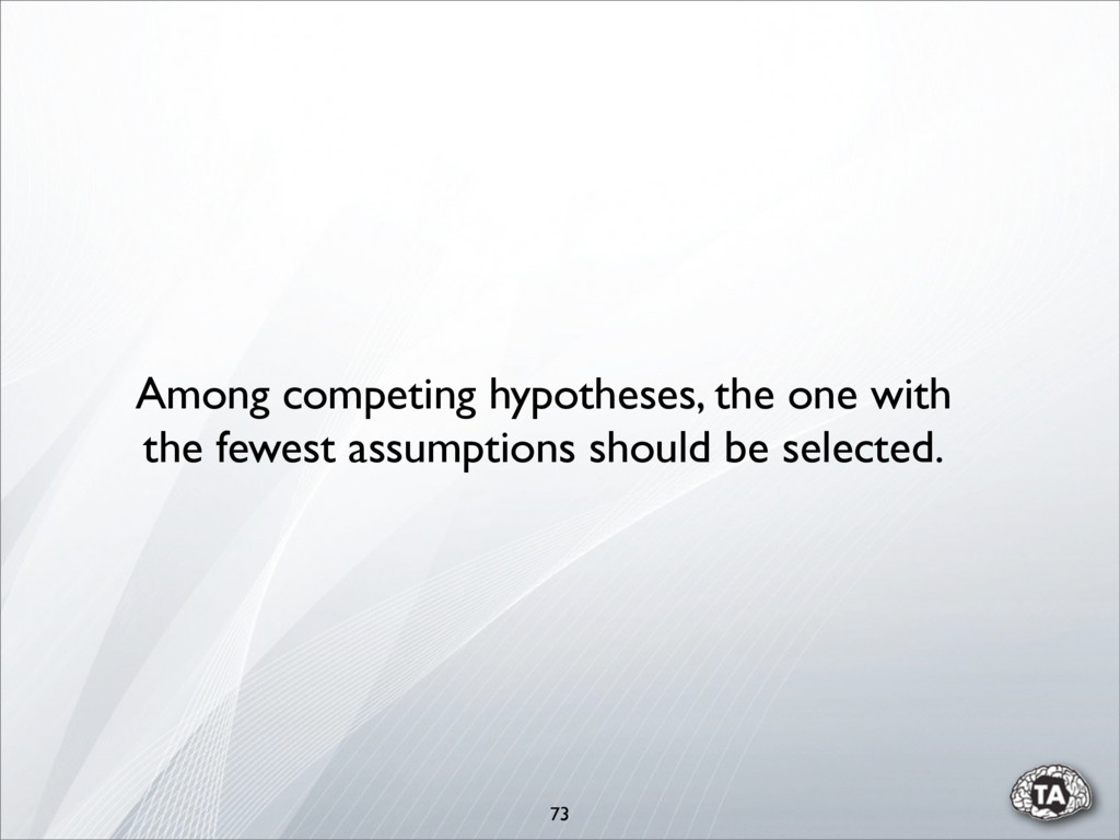 73 Among competing hypotheses, the one with the...