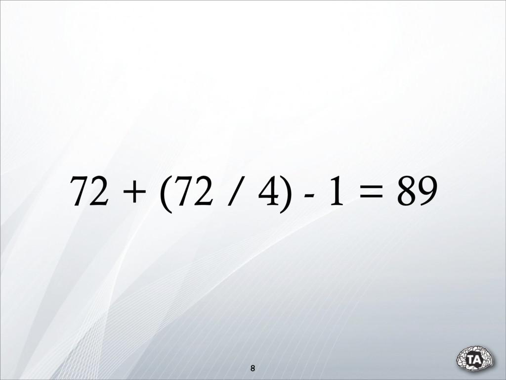 72 + (72 / 4) - 1 = 89 8