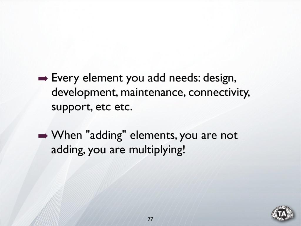 ➡ Every element you add needs: design, developm...