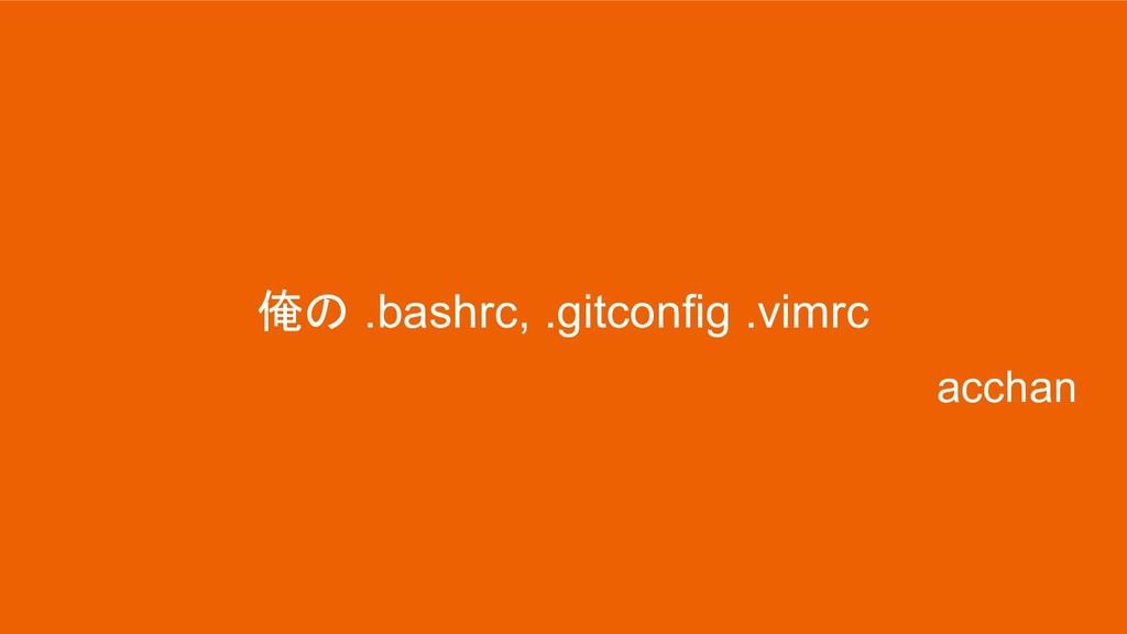 俺の .bashrc, .gitconfig .vimrc acchan