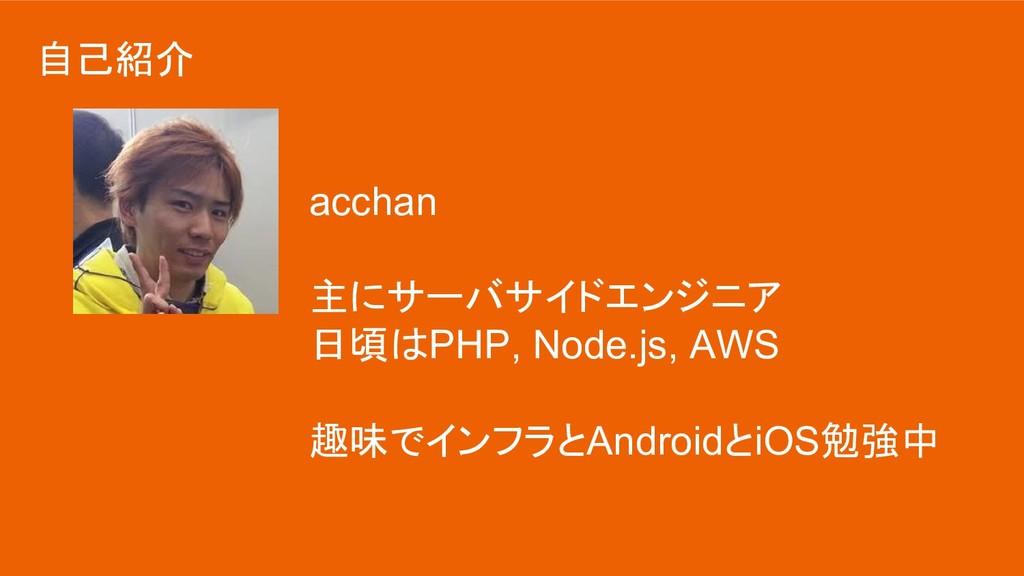 自己紹介 acchan 主にサーバサイドエンジニア 日頃はPHP, Node.js, AWS ...